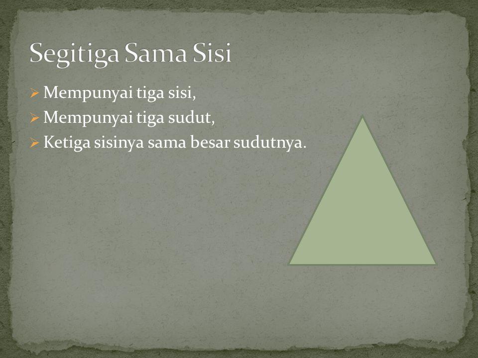  Mempunyai tiga sisi,  Mempunyai tiga sudut,  Ketiga sisinya sama besar sudutnya.