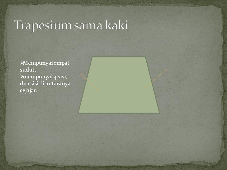  Mempunyai empat sudut,  mempunyai 4 sisi, dua sisi di antaranya sejajar.