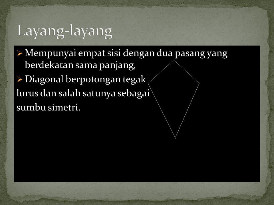  Mempunyai empat sisi dengan dua pasang yang berdekatan sama panjang,  Diagonal berpotongan tegak lurus dan salah satunya sebagai sumbu simetri.