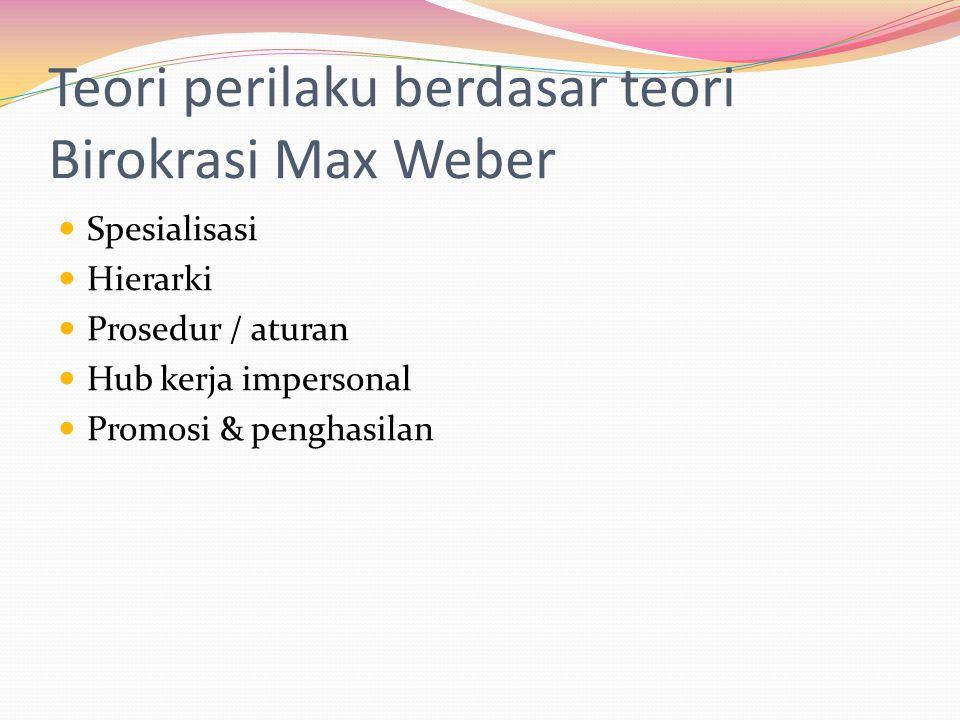 Teori perilaku berdasar teori Birokrasi Max Weber Spesialisasi Hierarki Prosedur / aturan Hub kerja impersonal Promosi & penghasilan