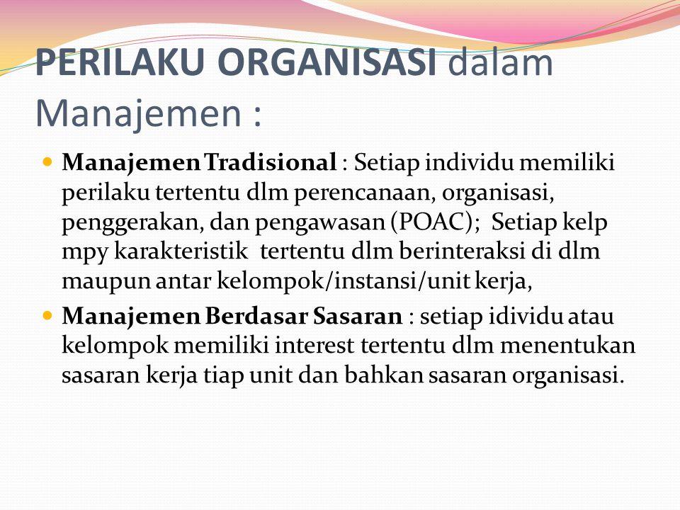 PERILAKU ORGANISASI dalam Manajemen : Manajemen Tradisional : Setiap individu memiliki perilaku tertentu dlm perencanaan, organisasi, penggerakan, dan