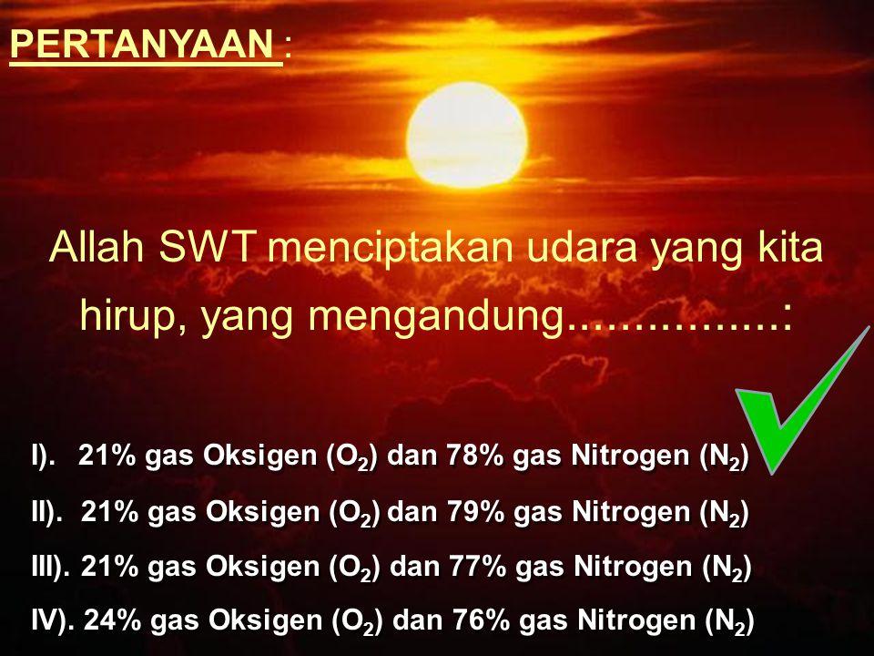 PERTANYAAN : Allah SWT menciptakan udara yang kita hirup, yang mengandung................: I). 21% gas Oksigen (O 2 ) dan 78% gas Nitrogen (N 2 ) II).