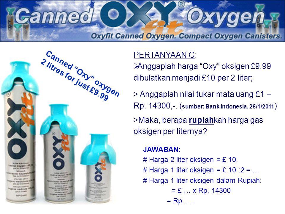 "Canned ""Oxy"" oxygen 2 litres for just £9.99 PERTANYAAN G:  Anggaplah harga ""Oxy"" oksigen £9.99 dibulatkan menjadi £10 per 2 liter; > Anggaplah nilai"