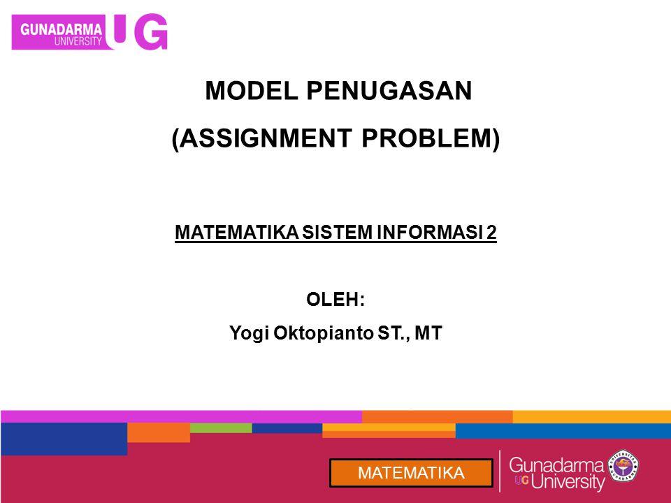 MODEL PENUGASAN (ASSIGNMENT PROBLEM) MATEMATIKA MATEMATIKA SISTEM INFORMASI 2 OLEH: Yogi Oktopianto ST., MT