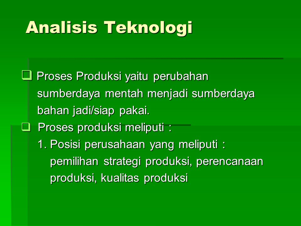 Analisis Teknologi  Proses Produksi yaitu perubahan sumberdaya mentah menjadi sumberdaya sumberdaya mentah menjadi sumberdaya bahan jadi/siap pakai.