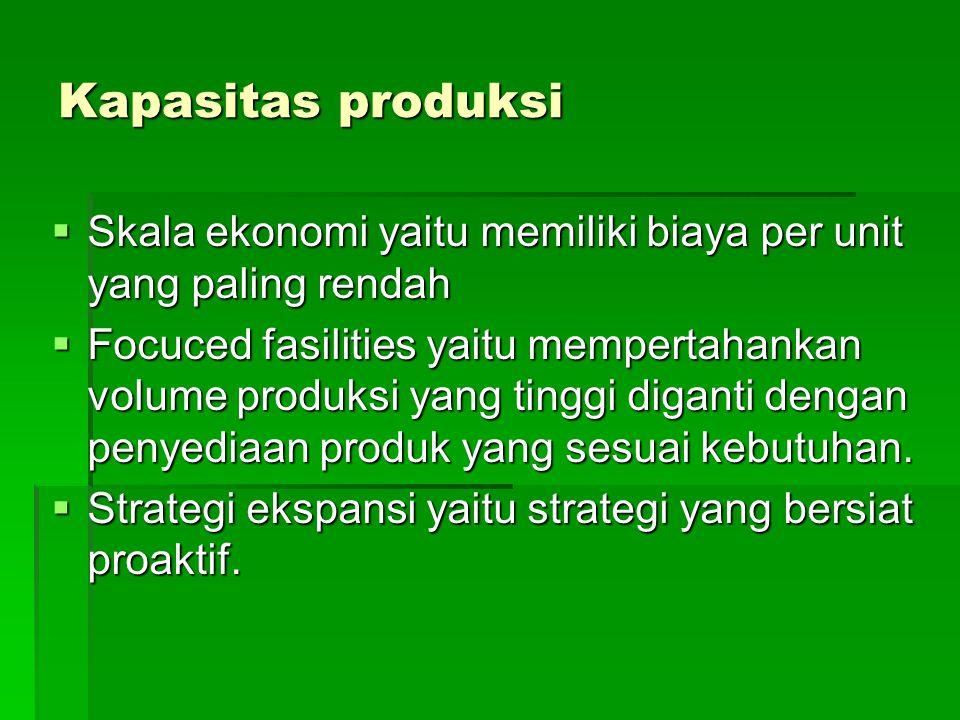 Kapasitas produksi  Skala ekonomi yaitu memiliki biaya per unit yang paling rendah  Focuced fasilities yaitu mempertahankan volume produksi yang tinggi diganti dengan penyediaan produk yang sesuai kebutuhan.