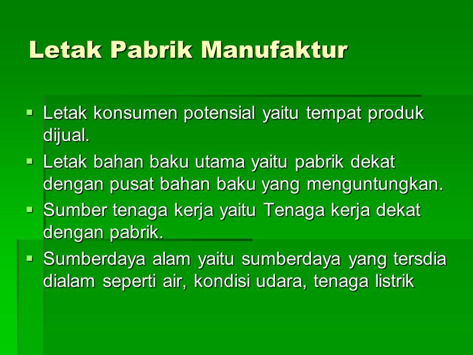 Letak Pabrik Manufaktur  Letak konsumen potensial yaitu tempat produk dijual.