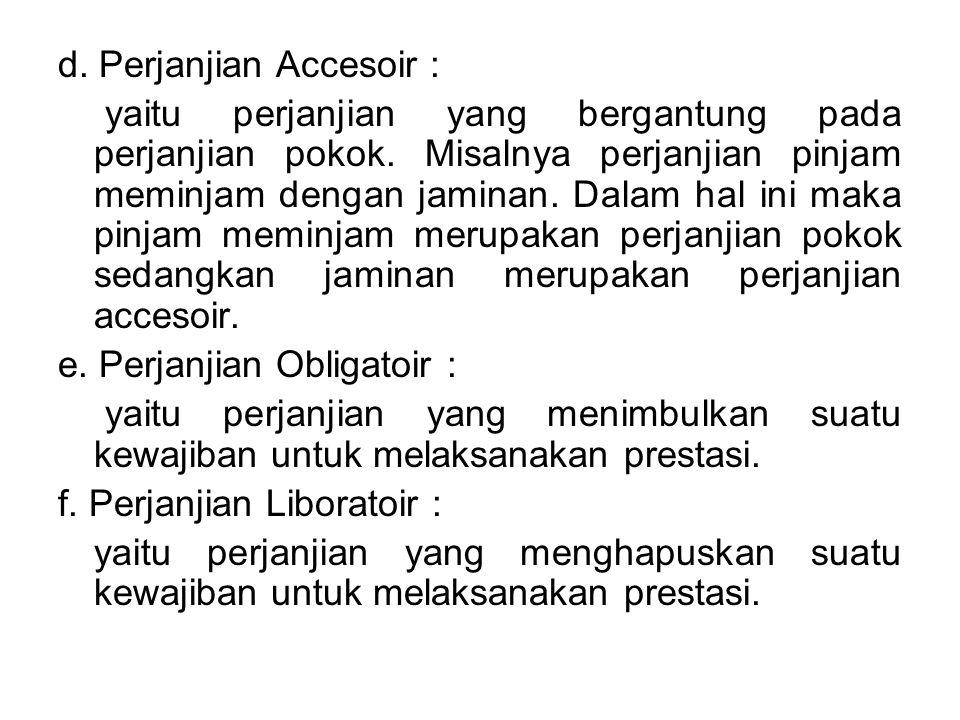 d. Perjanjian Accesoir : yaitu perjanjian yang bergantung pada perjanjian pokok. Misalnya perjanjian pinjam meminjam dengan jaminan. Dalam hal ini mak