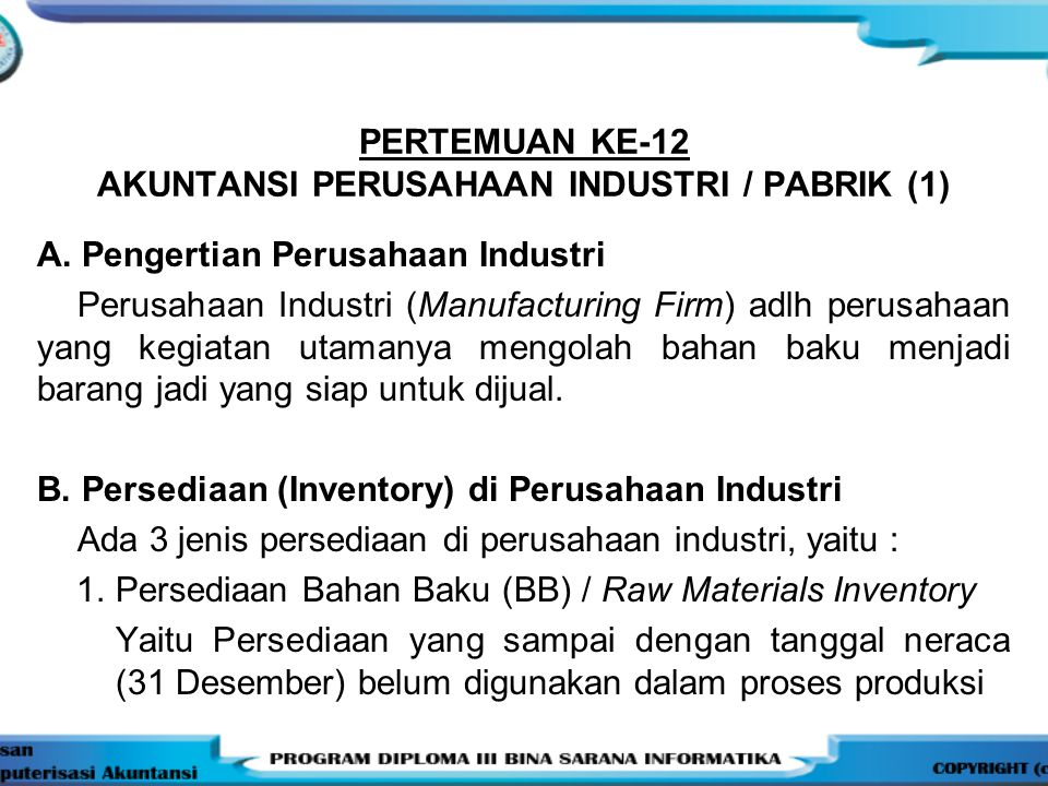 PERTEMUAN KE-12 AKUNTANSI PERUSAHAAN INDUSTRI / PABRIK (1) A. Pengertian Perusahaan Industri Perusahaan Industri (Manufacturing Firm) adlh perusahaan