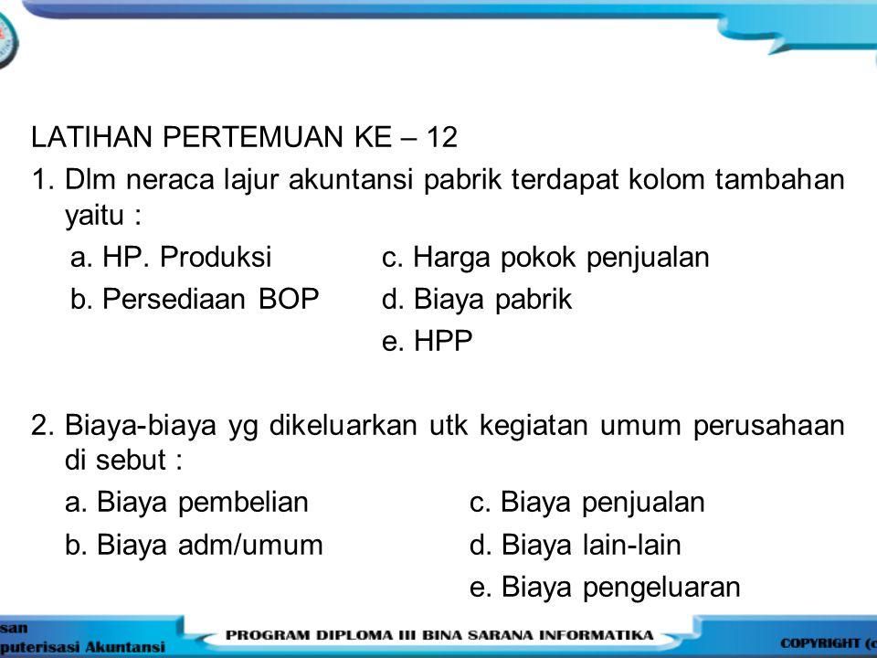 LATIHAN PERTEMUAN KE – 12 1. Dlm neraca lajur akuntansi pabrik terdapat kolom tambahan yaitu : a. HP. Produksi c. Harga pokok penjualan b. Persediaan