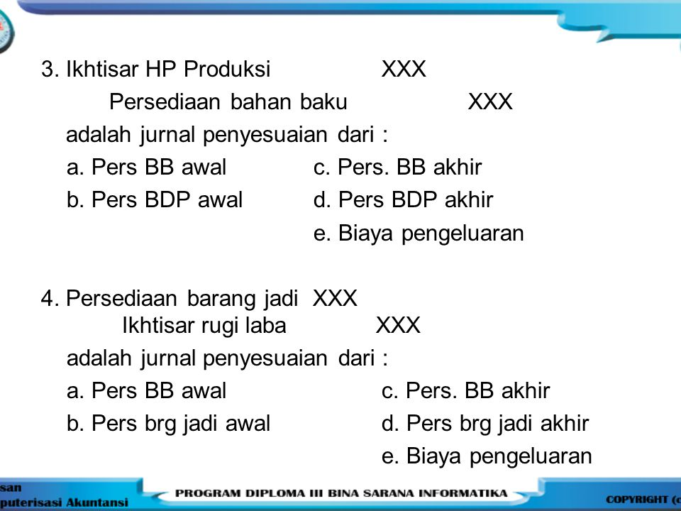 3. Ikhtisar HP ProduksiXXX Persediaan bahan baku XXX adalah jurnal penyesuaian dari : a. Pers BB awalc. Pers. BB akhir b. Pers BDP awald. Pers BDP akh