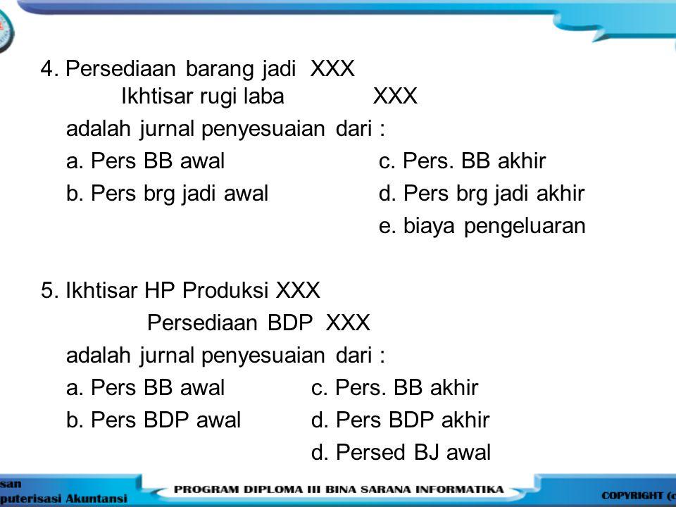 4. Persediaan barang jadi XXX Ikhtisar rugi laba XXX adalah jurnal penyesuaian dari : a. Pers BB awalc. Pers. BB akhir b. Pers brg jadi awald. Pers br