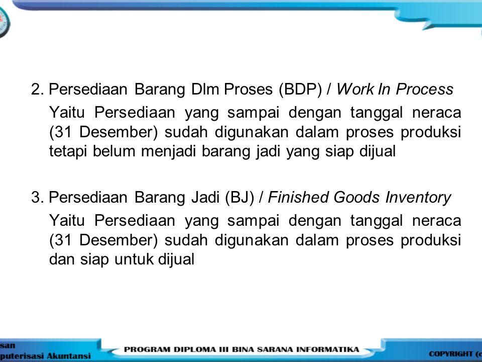 2. Persediaan Barang Dlm Proses (BDP) / Work In Process Yaitu Persediaan yang sampai dengan tanggal neraca (31 Desember) sudah digunakan dalam proses