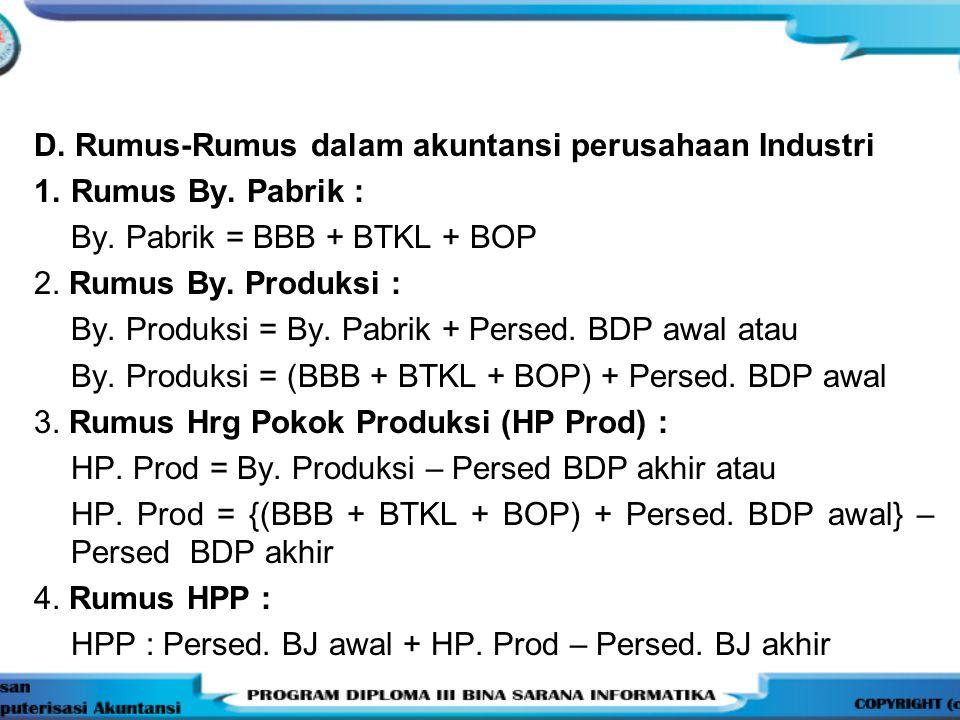 D. Rumus-Rumus dalam akuntansi perusahaan Industri 1.Rumus By. Pabrik : By. Pabrik = BBB + BTKL + BOP 2. Rumus By. Produksi : By. Produksi = By. Pabri