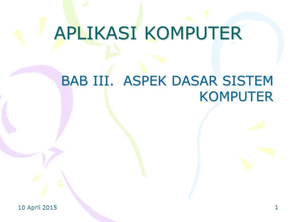 10 April 2015 1 APLIKASI KOMPUTER BAB III. ASPEK DASAR SISTEM KOMPUTER