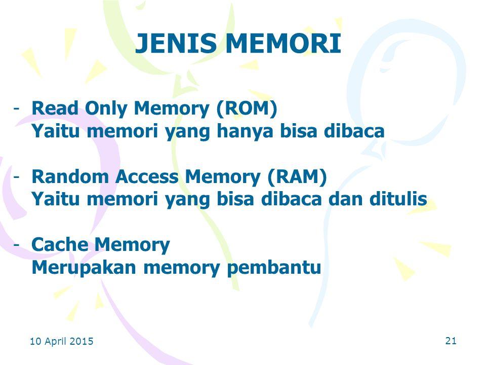 10 April 2015 21 JENIS MEMORI -Read Only Memory (ROM) Yaitu memori yang hanya bisa dibaca -Random Access Memory (RAM) Yaitu memori yang bisa dibaca dan ditulis -Cache Memory Merupakan memory pembantu