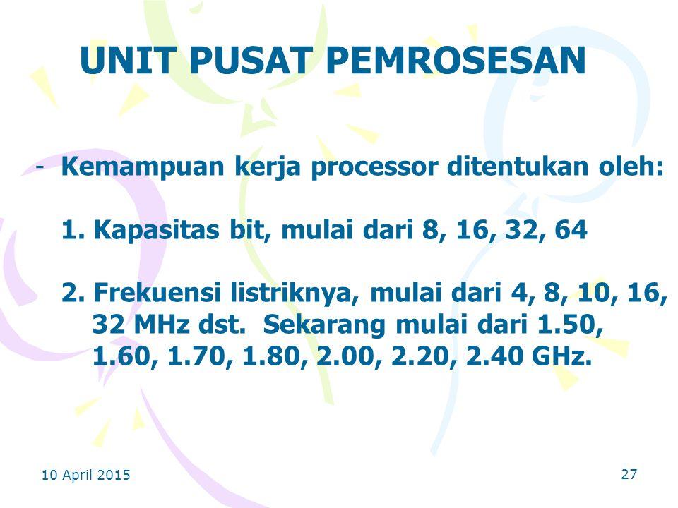 10 April 2015 27 UNIT PUSAT PEMROSESAN -Kemampuan kerja processor ditentukan oleh: 1.