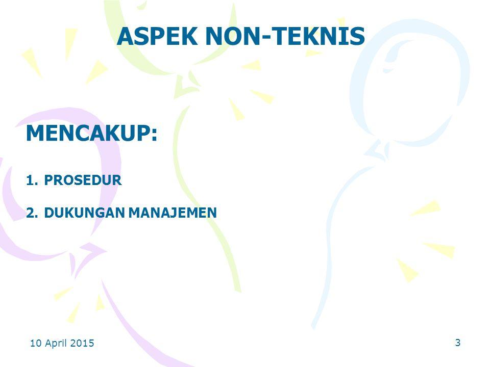 10 April 2015 3 ASPEK NON-TEKNIS MENCAKUP: 1.PROSEDUR 2.DUKUNGAN MANAJEMEN