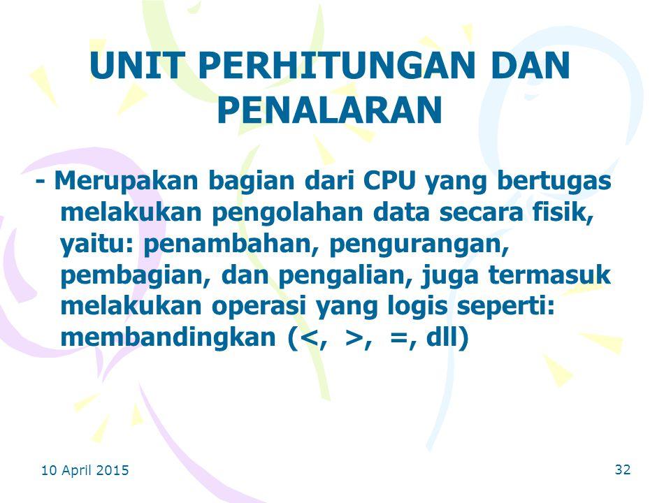 10 April 2015 32 UNIT PERHITUNGAN DAN PENALARAN - Merupakan bagian dari CPU yang bertugas melakukan pengolahan data secara fisik, yaitu: penambahan, pengurangan, pembagian, dan pengalian, juga termasuk melakukan operasi yang logis seperti: membandingkan (, =, dll)