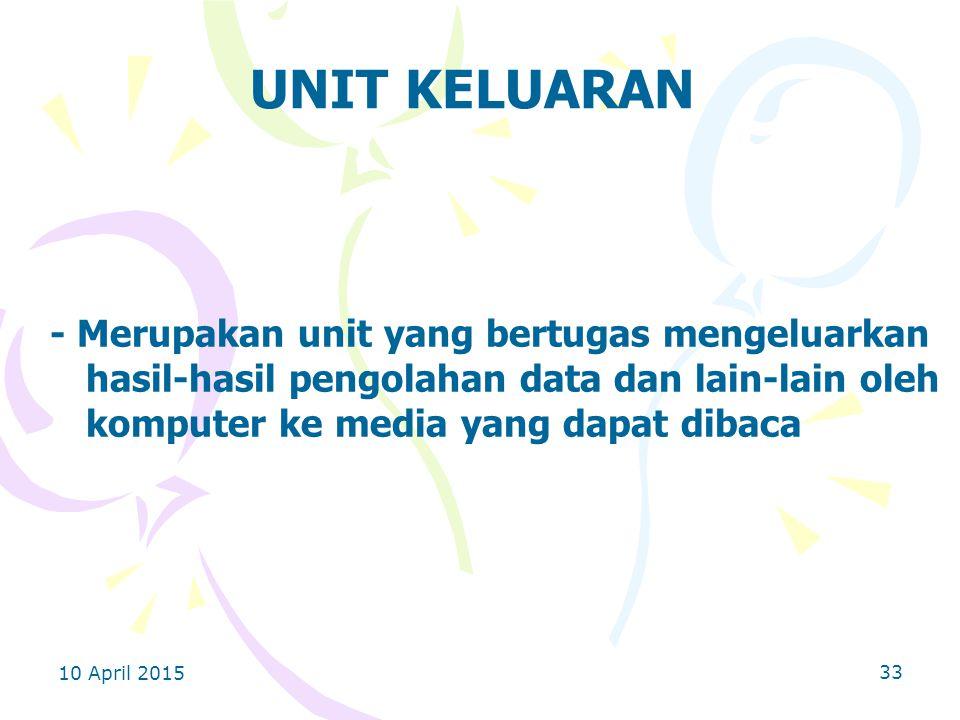 10 April 2015 33 UNIT KELUARAN - Merupakan unit yang bertugas mengeluarkan hasil-hasil pengolahan data dan lain-lain oleh komputer ke media yang dapat dibaca