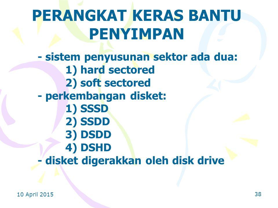 10 April 2015 38 PERANGKAT KERAS BANTU PENYIMPAN - sistem penyusunan sektor ada dua: 1) hard sectored 2) soft sectored - perkembangan disket: 1) SSSD 2) SSDD 3) DSDD 4) DSHD - disket digerakkan oleh disk drive