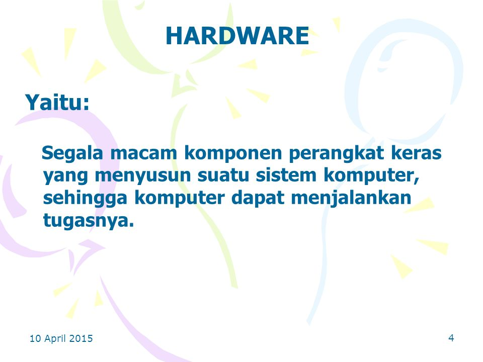 10 April 2015 4 HARDWARE Yaitu: Segala macam komponen perangkat keras yang menyusun suatu sistem komputer, sehingga komputer dapat menjalankan tugasnya.