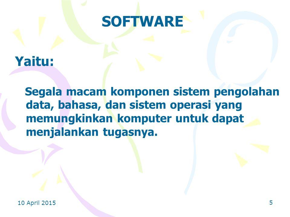 10 April 2015 5 SOFTWARE Yaitu: Segala macam komponen sistem pengolahan data, bahasa, dan sistem operasi yang memungkinkan komputer untuk dapat menjalankan tugasnya.