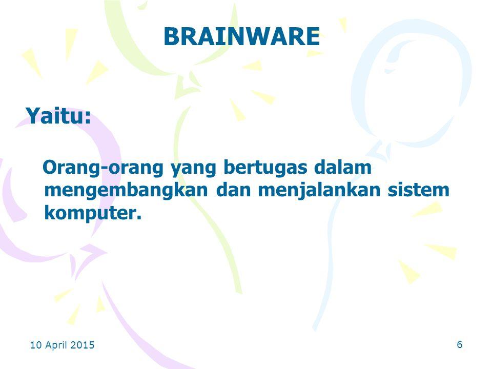 10 April 2015 6 BRAINWARE Yaitu: Orang-orang yang bertugas dalam mengembangkan dan menjalankan sistem komputer.