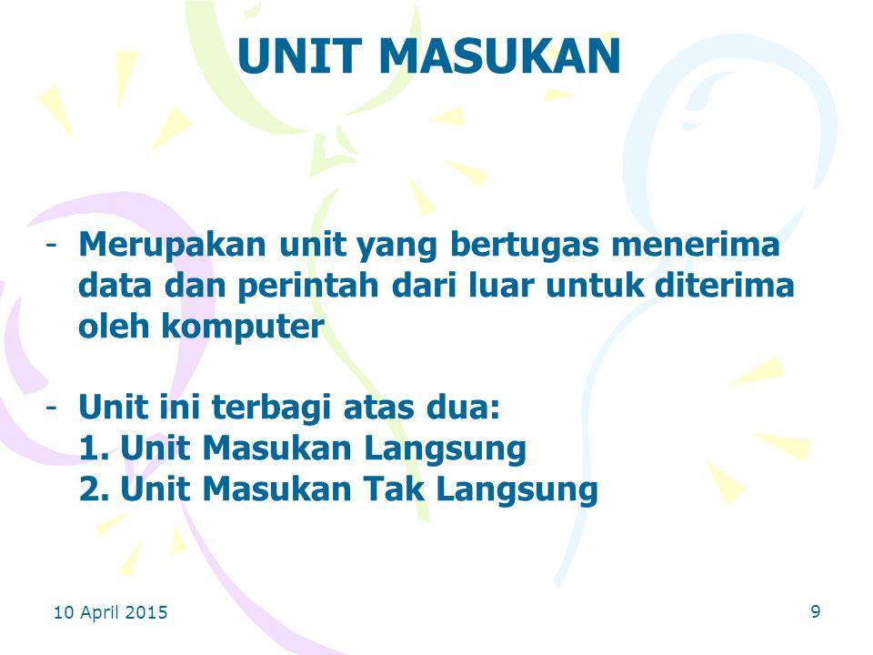 10 April 2015 9 UNIT MASUKAN -Merupakan unit yang bertugas menerima data dan perintah dari luar untuk diterima oleh komputer -Unit ini terbagi atas dua: 1.