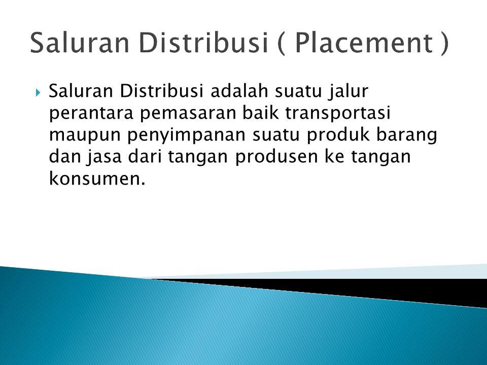 Saluran Distribusi ( Placement )  Saluran Distribusi adalah suatu jalur perantara pemasaran baik transportasi maupun penyimpanan suatu produk barang dan jasa dari tangan produsen ke tangan konsumen.