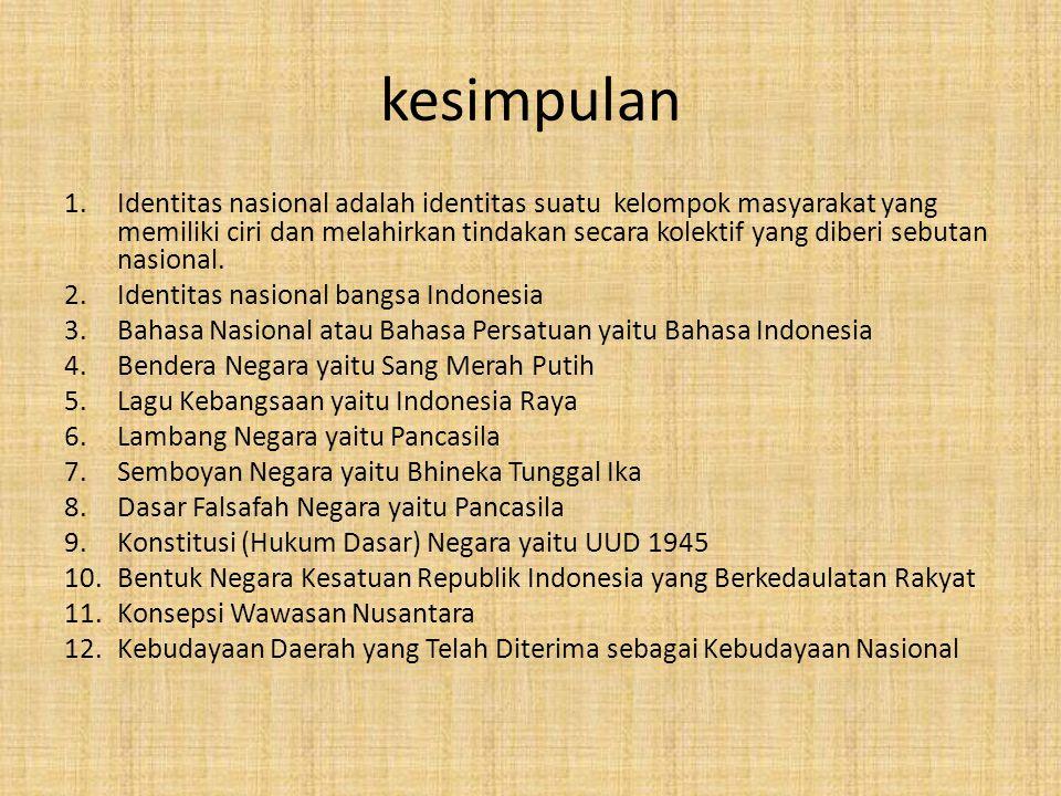 IDENTITAS NASIONAL BANGSA INDONESIA Bahasa Nasional atau Bahasa Persatuan yaitu Bahasa Indonesia Bendera Negara yaitu Sang Merah Putih Lagu Kebangsaan