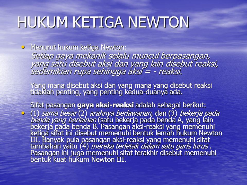 Menurut hukum ketiga Newton: Setiap gaya mekanik selalu muncul berpasangan, yang satu disebut aksi dan yang lain disebut reaksi, sedemikian rupa sehin