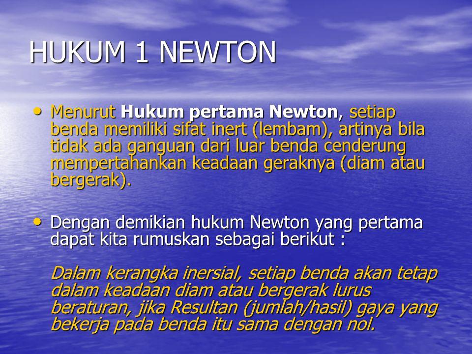HUKUM 1 NEWTON Menurut Hukum pertama Newton, setiap benda memiliki sifat inert (lembam), artinya bila tidak ada ganguan dari luar benda cenderung memp