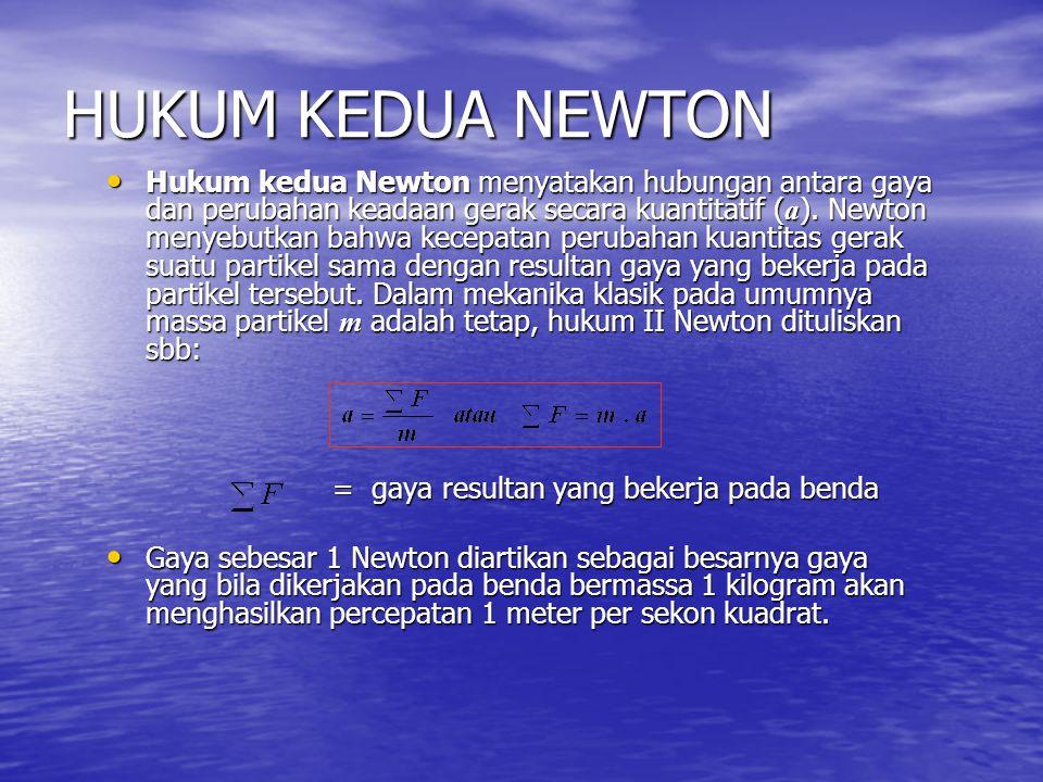 HUKUM KEDUA NEWTON Hukum kedua Newton menyatakan hubungan antara gaya dan perubahan keadaan gerak secara kuantitatif ( a ). Newton menyebutkan bahwa k