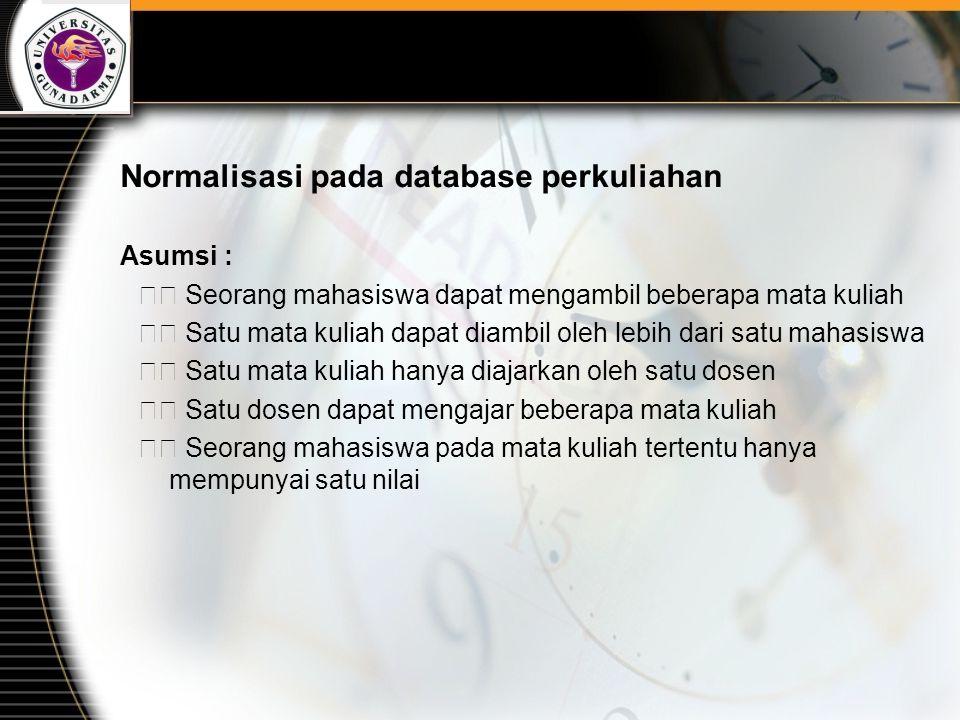 Normalisasi pada database perkuliahan Asumsi : Seorang mahasiswa dapat mengambil beberapa mata kuliah Satu mata kuliah dapat diambil oleh lebih dari s