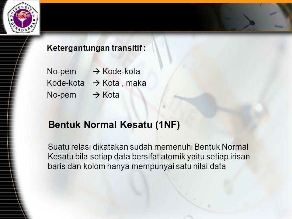 Ketergantungan transitif : No-pem  Kode-kota Kode-kota  Kota, maka No-pem  Kota Bentuk Normal Kesatu (1NF) Suatu relasi dikatakan sudah memenuhi Be