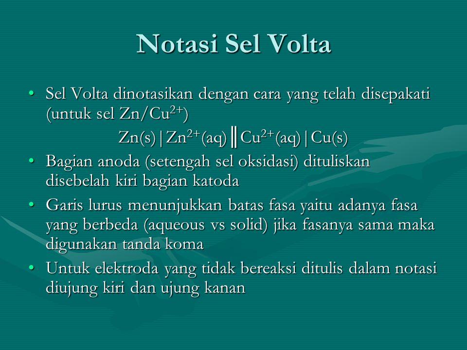 Notasi Sel Volta Sel Volta dinotasikan dengan cara yang telah disepakati (untuk sel Zn/Cu 2+ )Sel Volta dinotasikan dengan cara yang telah disepakati (untuk sel Zn/Cu 2+ ) Zn(s)|Zn 2+ (aq)║Cu 2+ (aq)|Cu(s) Bagian anoda (setengah sel oksidasi) dituliskan disebelah kiri bagian katodaBagian anoda (setengah sel oksidasi) dituliskan disebelah kiri bagian katoda Garis lurus menunjukkan batas fasa yaitu adanya fasa yang berbeda (aqueous vs solid) jika fasanya sama maka digunakan tanda komaGaris lurus menunjukkan batas fasa yaitu adanya fasa yang berbeda (aqueous vs solid) jika fasanya sama maka digunakan tanda koma Untuk elektroda yang tidak bereaksi ditulis dalam notasi diujung kiri dan ujung kananUntuk elektroda yang tidak bereaksi ditulis dalam notasi diujung kiri dan ujung kanan