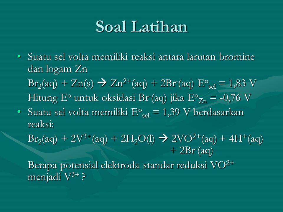 Soal Latihan Suatu sel volta memiliki reaksi antara larutan bromine dan logam ZnSuatu sel volta memiliki reaksi antara larutan bromine dan logam Zn Br 2 (aq) + Zn(s)  Zn 2+ (aq) + 2Br - (aq) E o sel = 1,83 V Hitung E o untuk oksidasi Br - (aq) jika E o Zn = -0,76 V Suatu sel volta memiliki E o sel = 1,39 V berdasarkan reaksi:Suatu sel volta memiliki E o sel = 1,39 V berdasarkan reaksi: Br 2 (aq) + 2V 3+ (aq) + 2H 2 O(l)  2VO 2+ (aq) + 4H + (aq) + 2Br - (aq) Berapa potensial elektroda standar reduksi VO 2+ menjadi V 3+ ?