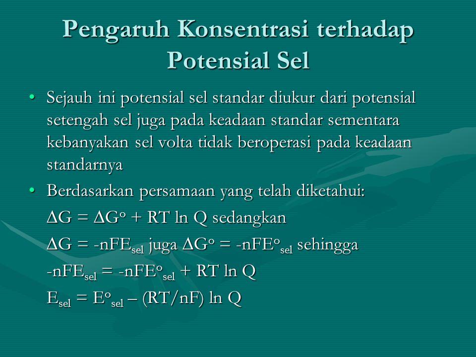 Pengaruh Konsentrasi terhadap Potensial Sel Sejauh ini potensial sel standar diukur dari potensial setengah sel juga pada keadaan standar sementara kebanyakan sel volta tidak beroperasi pada keadaan standarnyaSejauh ini potensial sel standar diukur dari potensial setengah sel juga pada keadaan standar sementara kebanyakan sel volta tidak beroperasi pada keadaan standarnya Berdasarkan persamaan yang telah diketahui:Berdasarkan persamaan yang telah diketahui: ∆G = ∆G o + RT ln Q sedangkan ∆G = -nFE sel juga ∆G o = -nFE o sel sehingga -nFE sel = -nFE o sel + RT ln Q E sel = E o sel – (RT/nF) ln Q