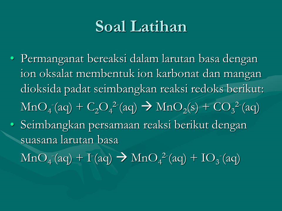 Soal Latihan Permanganat bereaksi dalam larutan basa dengan ion oksalat membentuk ion karbonat dan mangan dioksida padat seimbangkan reaksi redoks berikut:Permanganat bereaksi dalam larutan basa dengan ion oksalat membentuk ion karbonat dan mangan dioksida padat seimbangkan reaksi redoks berikut: MnO 4 - (aq) + C 2 O 4 2- (aq)  MnO 2 (s) + CO 3 2- (aq) Seimbangkan persamaan reaksi berikut dengan suasana larutan basaSeimbangkan persamaan reaksi berikut dengan suasana larutan basa MnO 4 - (aq) + I - (aq)  MnO 4 2- (aq) + IO 3 - (aq)