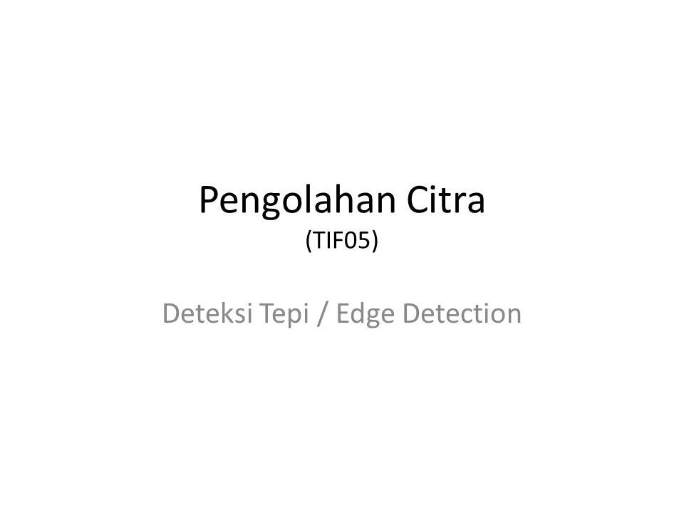 Pengolahan Citra (TIF05) Deteksi Tepi / Edge Detection