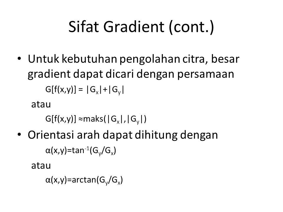 Sifat Gradient (cont.) Untuk kebutuhan pengolahan citra, besar gradient dapat dicari dengan persamaan G[f(x,y)] = |G x |+|G y | atau G[f(x,y)] ≈maks(|