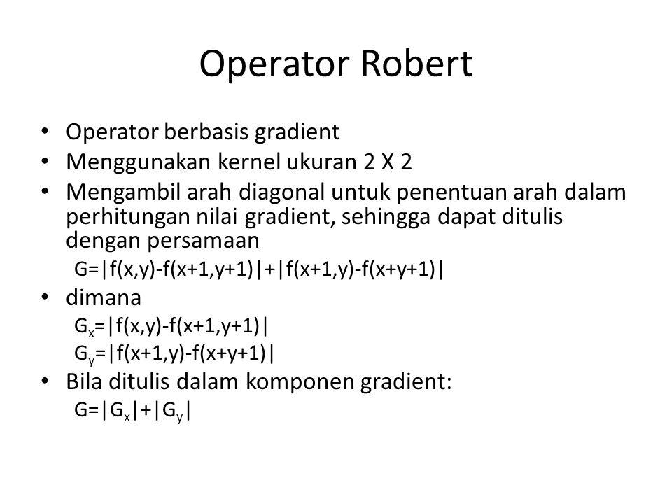 Operator Robert Operator berbasis gradient Menggunakan kernel ukuran 2 X 2 Mengambil arah diagonal untuk penentuan arah dalam perhitungan nilai gradie