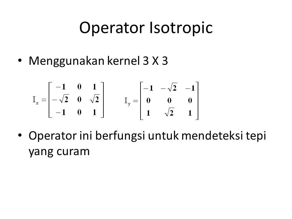 Operator Isotropic Menggunakan kernel 3 X 3 Operator ini berfungsi untuk mendeteksi tepi yang curam
