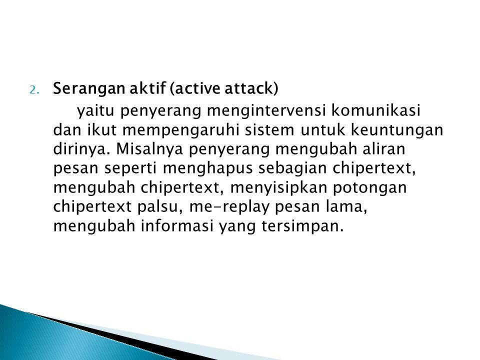2. Serangan aktif (active attack) yaitu penyerang mengintervensi komunikasi dan ikut mempengaruhi sistem untuk keuntungan dirinya. Misalnya penyerang