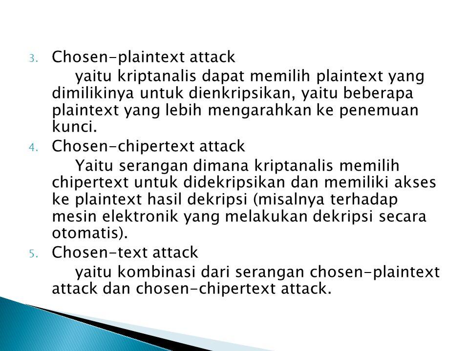 3. Chosen-plaintext attack yaitu kriptanalis dapat memilih plaintext yang dimilikinya untuk dienkripsikan, yaitu beberapa plaintext yang lebih mengara