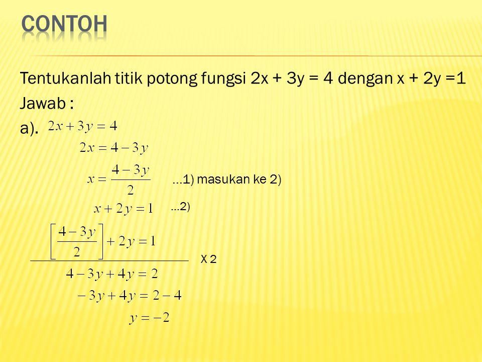 Tentukanlah titik potong fungsi 2x + 3y = 4 dengan x + 2y =1 Jawab : a)....1) masukan ke 2)...2) X 2
