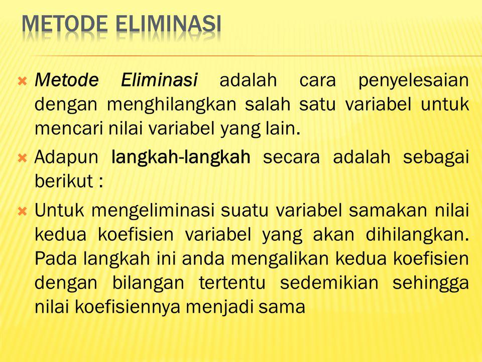  Metode Eliminasi adalah cara penyelesaian dengan menghilangkan salah satu variabel untuk mencari nilai variabel yang lain.  Adapun langkah-langkah