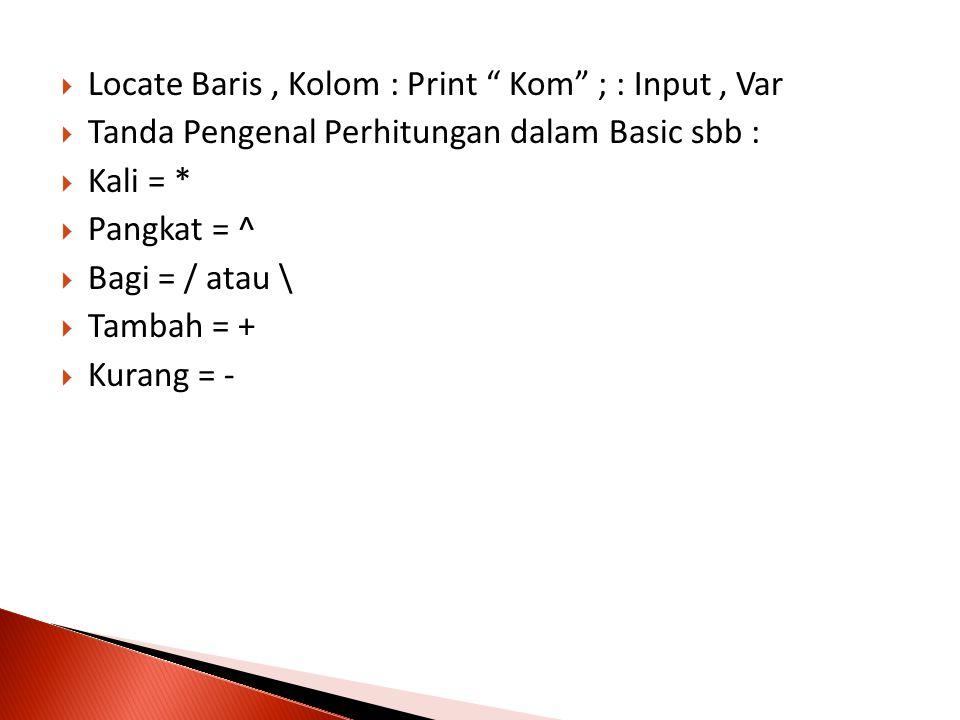 """ Locate Baris, Kolom : Print """" Kom"""" ; : Input, Var  Tanda Pengenal Perhitungan dalam Basic sbb :  Kali = *  Pangkat = ^  Bagi = / atau \  Tambah"""