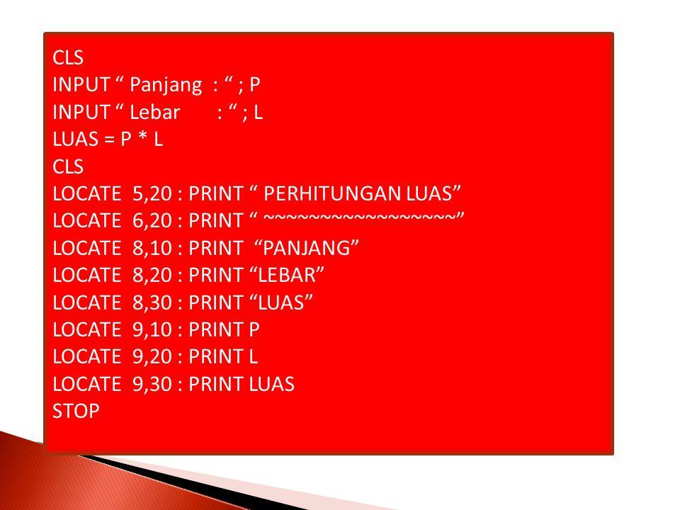 CLS INPUT Panjang : ; P INPUT Lebar : ; L LUAS = P * L CLS LOCATE 5,20 : PRINT PERHITUNGAN LUAS LOCATE 6,20 : PRINT ~~~~~~~~~~~~~~~~~ LOCATE 8,10 : PRINT PANJANG LOCATE 8,20 : PRINT LEBAR LOCATE 8,30 : PRINT LUAS LOCATE 9,10 : PRINT P LOCATE 9,20 : PRINT L LOCATE 9,30 : PRINT LUAS STOP